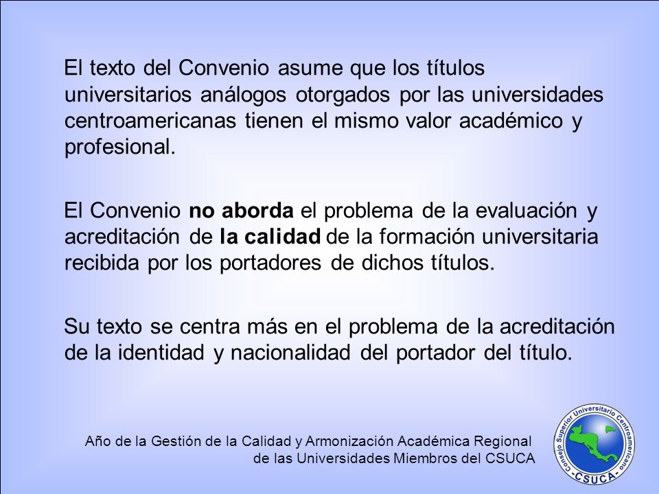 El texto del Convenio asume que los títulos universitarios análogos otorgados por las universidades centroamericanas tienen el mismo valor académico y profesional.