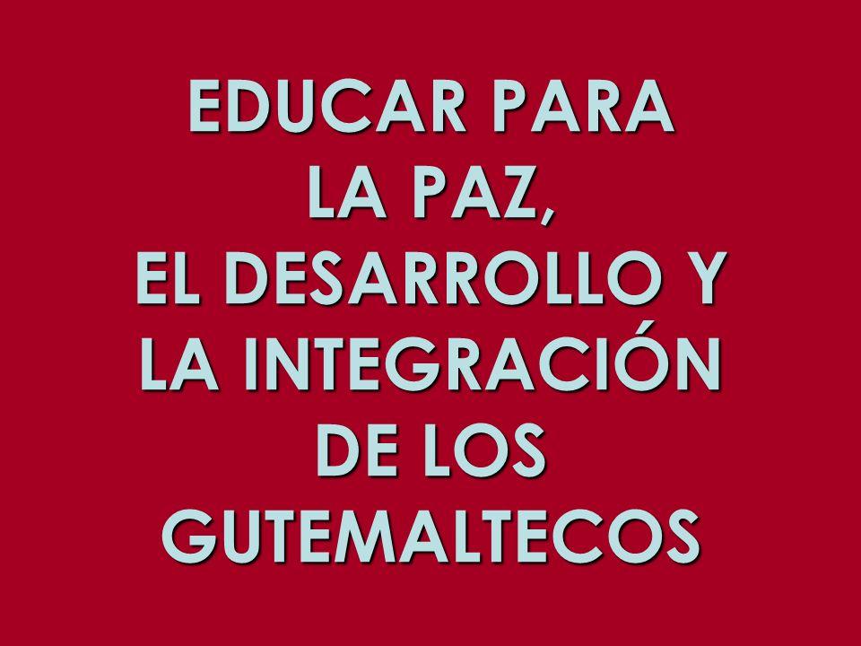 EDUCAR PARA LA PAZ, EL DESARROLLO Y LA INTEGRACIÓN DE LOS GUTEMALTECOS