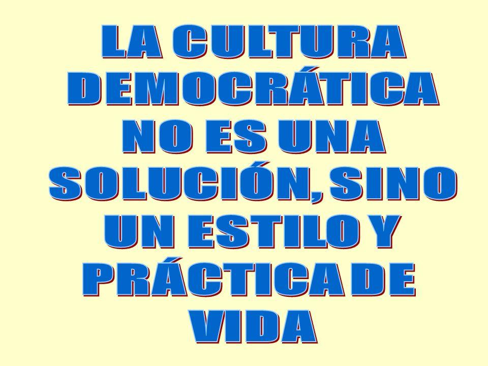 LA CULTURA DEMOCRÁTICA NO ES UNA SOLUCIÓN, SINO UN ESTILO Y PRÁCTICA DE VIDA