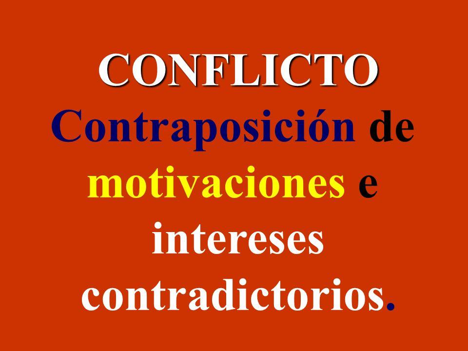 CONFLICTO Contraposición de motivaciones e intereses contradictorios.