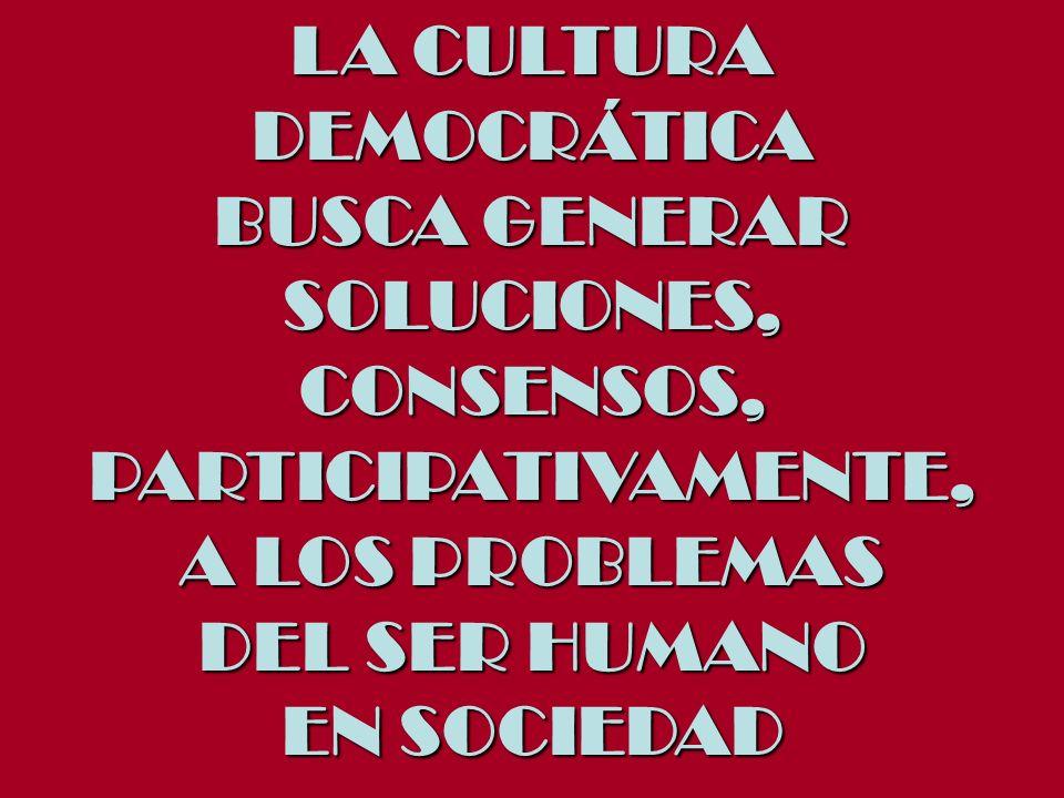 LA CULTURADEMOCRÁTICA. BUSCA GENERAR. SOLUCIONES, CONSENSOS, PARTICIPATIVAMENTE, A LOS PROBLEMAS. DEL SER HUMANO.