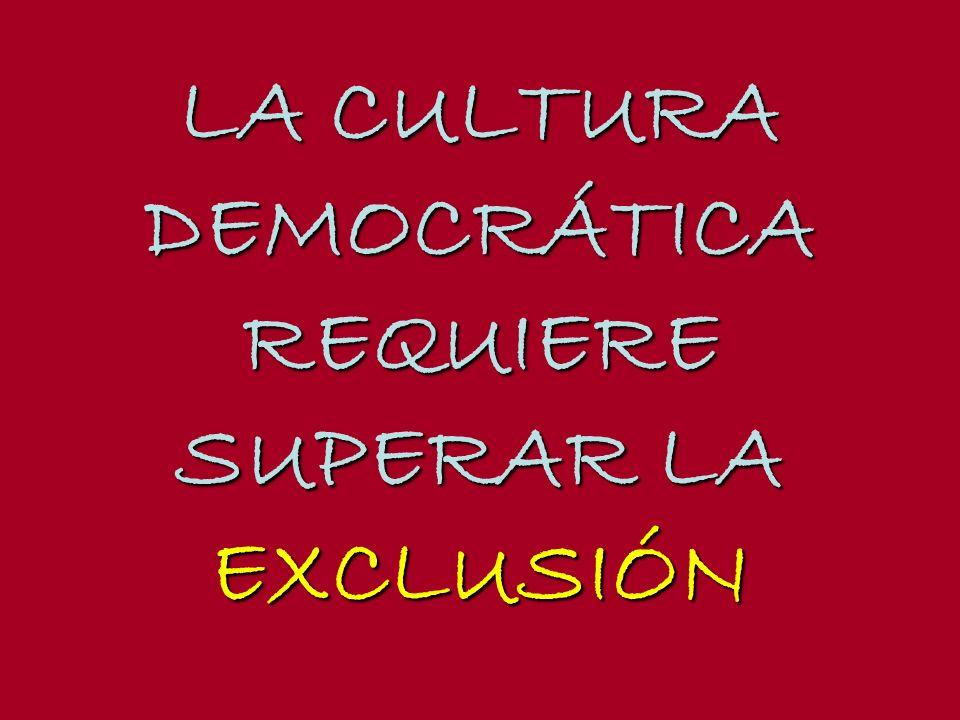 LA CULTURA DEMOCRÁTICA REQUIERE SUPERAR LA EXCLUSIÓN