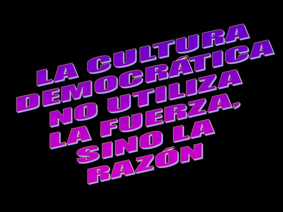 LA CULTURA DEMOCRÁTICA NO UTILIZA LA FUERZA, SINO LA RAZÓN