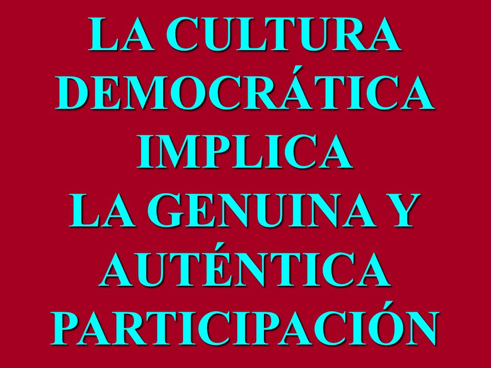 LA CULTURA DEMOCRÁTICA IMPLICA LA GENUINA Y AUTÉNTICA PARTICIPACIÓN