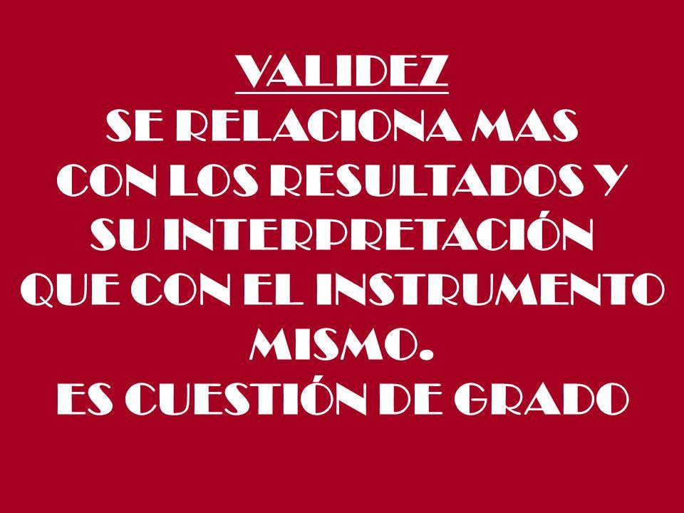 VALIDEZ SE RELACIONA MAS. CON LOS RESULTADOS Y. SU INTERPRETACIÓN. QUE CON EL INSTRUMENTO. MISMO.