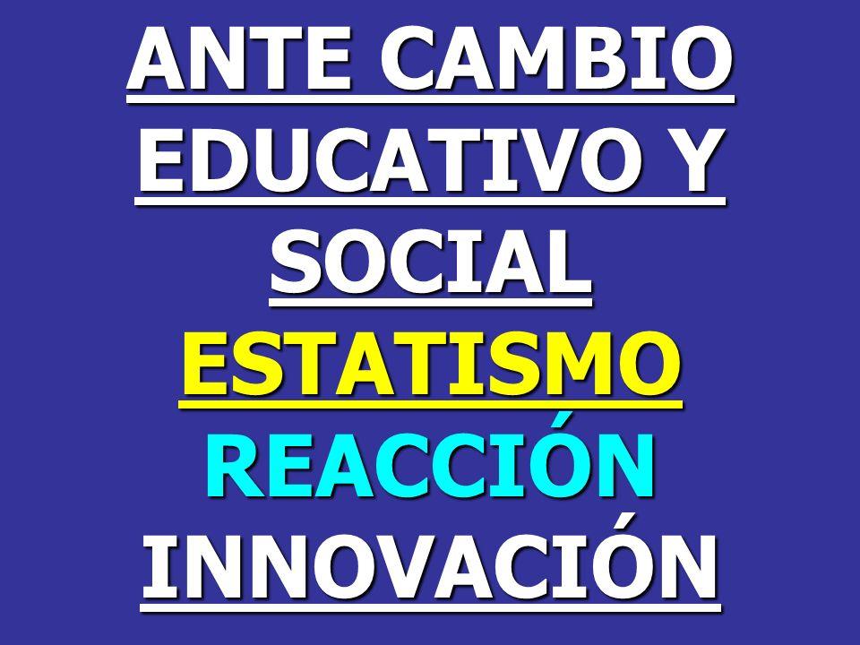 ANTE CAMBIO EDUCATIVO Y SOCIAL ESTATISMO REACCIÓN INNOVACIÓN