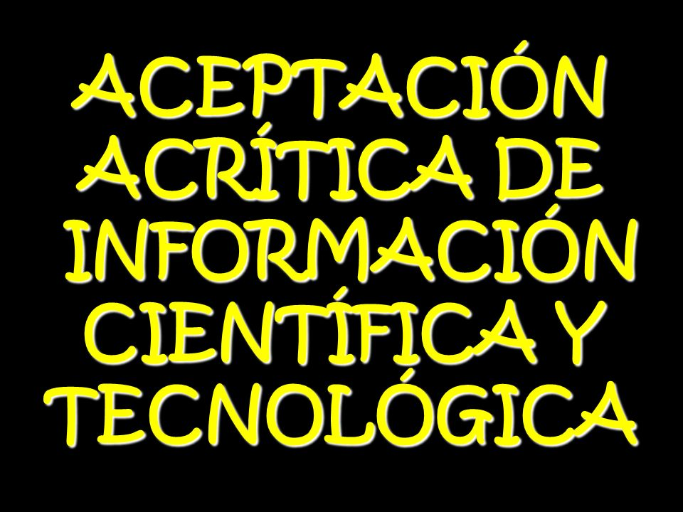 ACEPTACIÓN ACRÍTICA DE INFORMACIÓN CIENTÍFICA Y TECNOLÓGICA