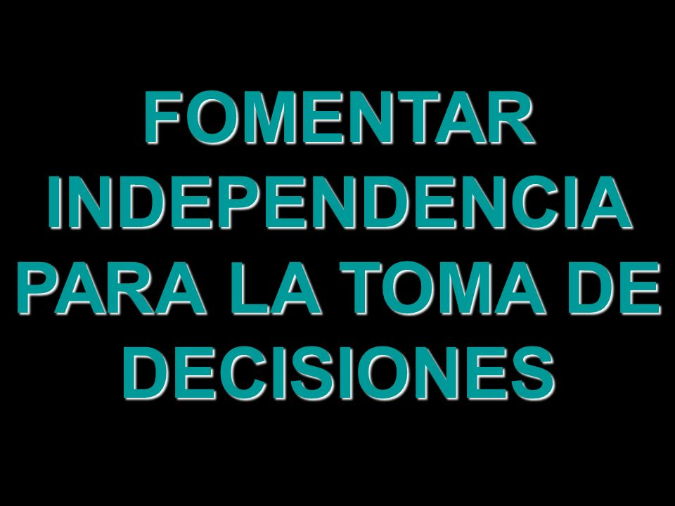 FOMENTAR INDEPENDENCIA PARA LA TOMA DE DECISIONES