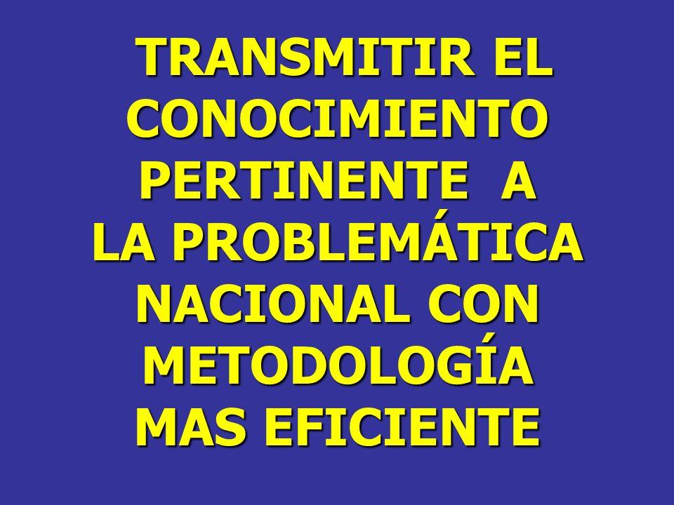 TRANSMITIR EL CONOCIMIENTO PERTINENTE A LA PROBLEMÁTICA NACIONAL CON METODOLOGÍA MAS EFICIENTE