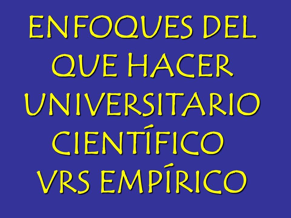 ENFOQUES DEL QUE HACER UNIVERSITARIO CIENTÍFICO VRS EMPÍRICO