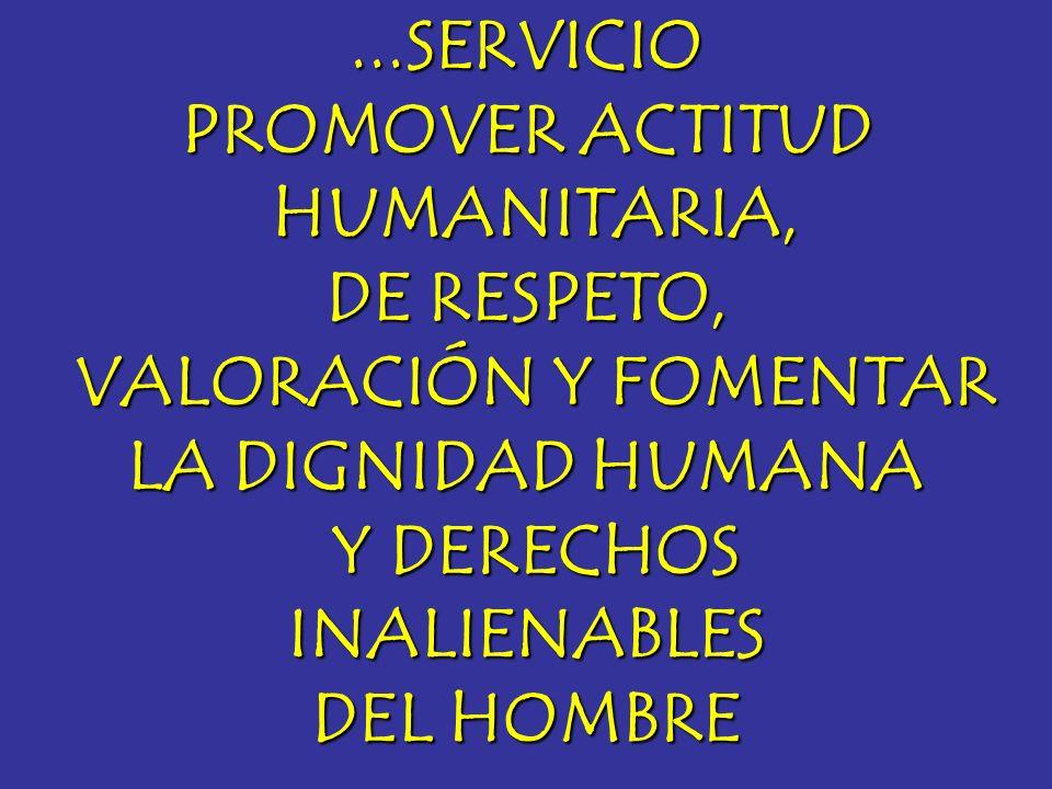 ...SERVICIOPROMOVER ACTITUD. HUMANITARIA, DE RESPETO, VALORACIÓN Y FOMENTAR. LA DIGNIDAD HUMANA. Y DERECHOS.
