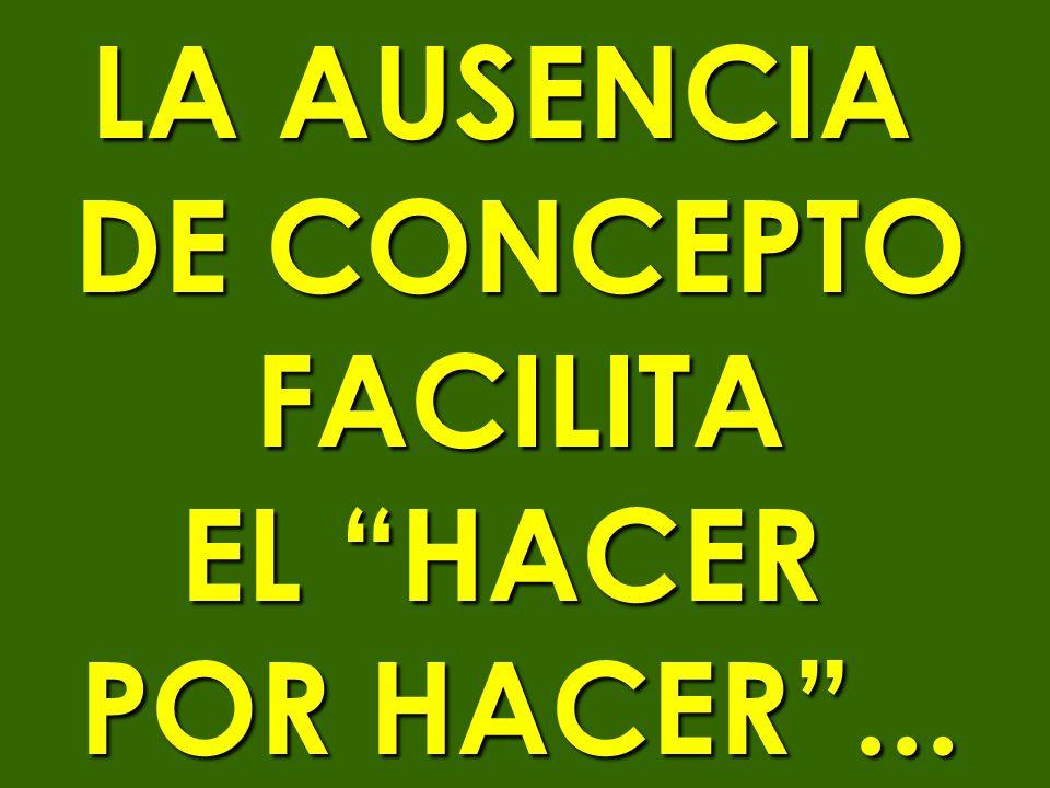 LA AUSENCIA DE CONCEPTO FACILITA EL HACER POR HACER ...