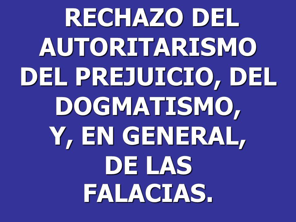 RECHAZO DEL AUTORITARISMO DEL PREJUICIO, DEL DOGMATISMO, Y, EN GENERAL, DE LAS FALACIAS.