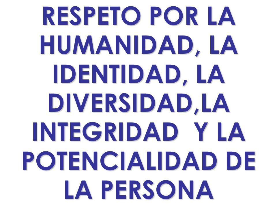 RESPETO POR LA HUMANIDAD, LA. IDENTIDAD, LA. DIVERSIDAD,LA. INTEGRIDAD Y LA. POTENCIALIDAD DE.