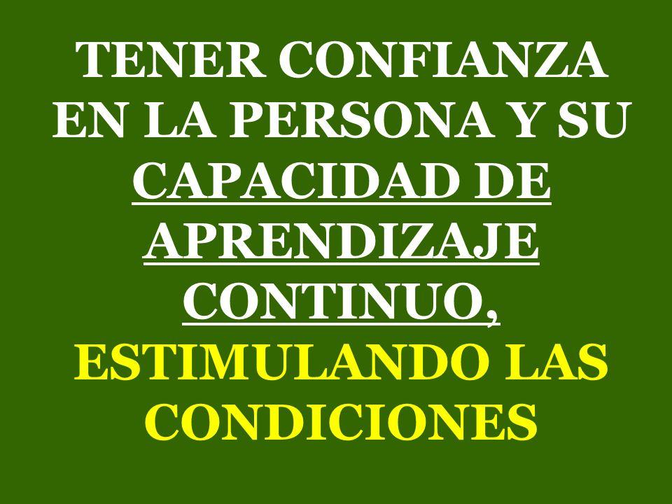 TENER CONFIANZA EN LA PERSONA Y SU CAPACIDAD DE APRENDIZAJE CONTINUO, ESTIMULANDO LAS CONDICIONES