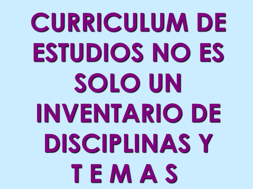 CURRICULUM DE ESTUDIOS NO ES SOLO UN INVENTARIO DE DISCIPLINAS Y T E M A S