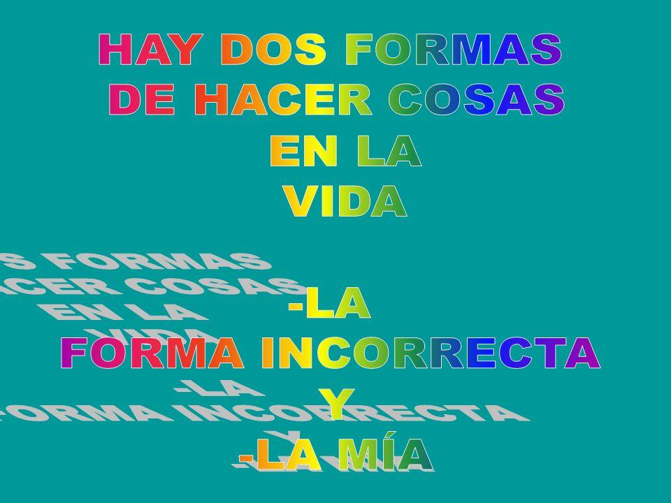 HAY DOS FORMAS DE HACER COSAS EN LA VIDA -LA FORMA INCORRECTA Y -LA MÍA