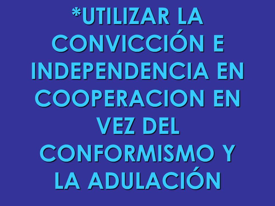 *UTILIZAR LA CONVICCIÓN E INDEPENDENCIA EN COOPERACION EN VEZ DEL CONFORMISMO Y LA ADULACIÓN
