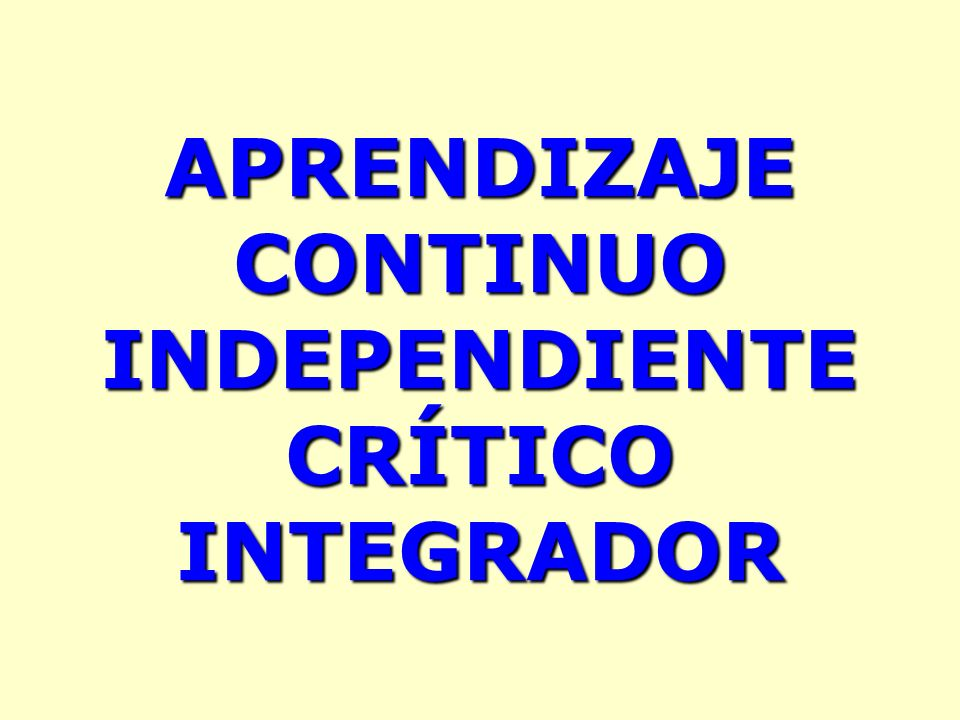 APRENDIZAJE CONTINUO INDEPENDIENTE CRÍTICO INTEGRADOR