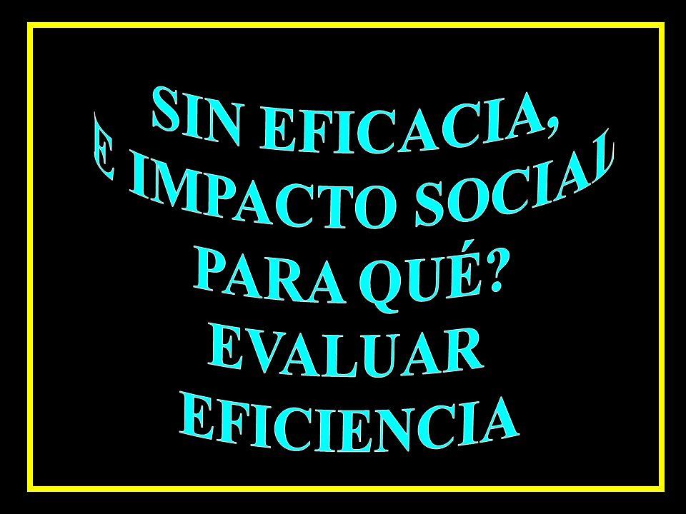 SIN EFICACIA, E IMPACTO SOCIAL PARA QUÉ EVALUAR EFICIENCIA