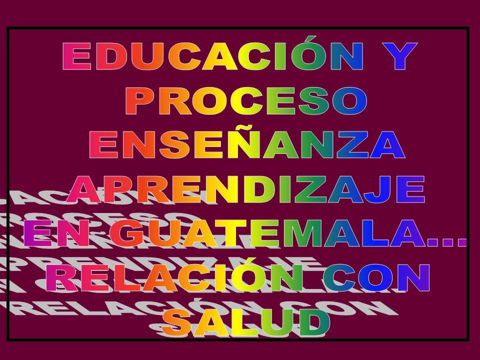 EDUCACIÓN Y PROCESO ENSEÑANZA APRENDIZAJE EN GUATEMALA... RELACIÓN CON SALUD