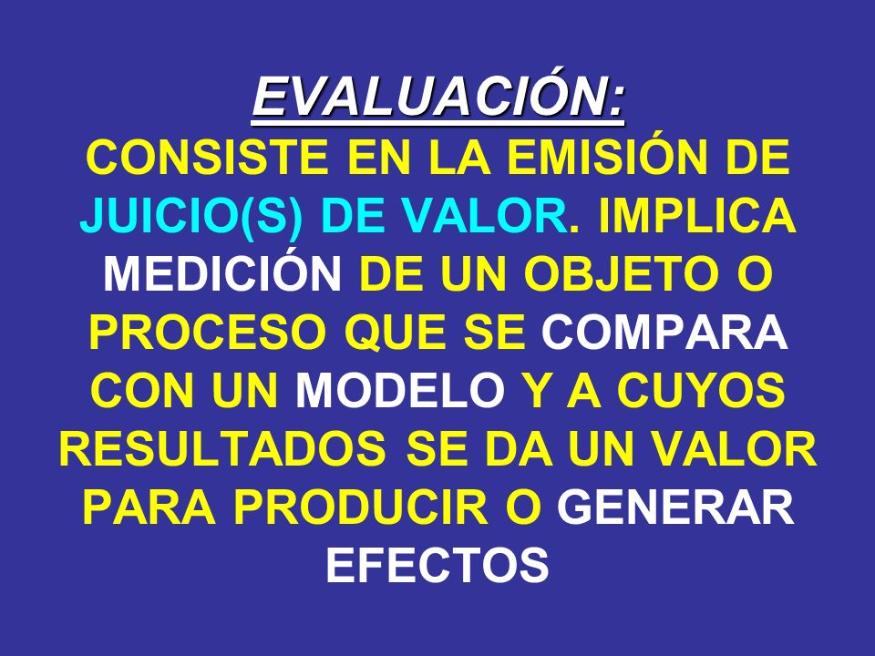 EVALUACIÓN: CONSISTE EN LA EMISIÓN DE JUICIO(S) DE VALOR