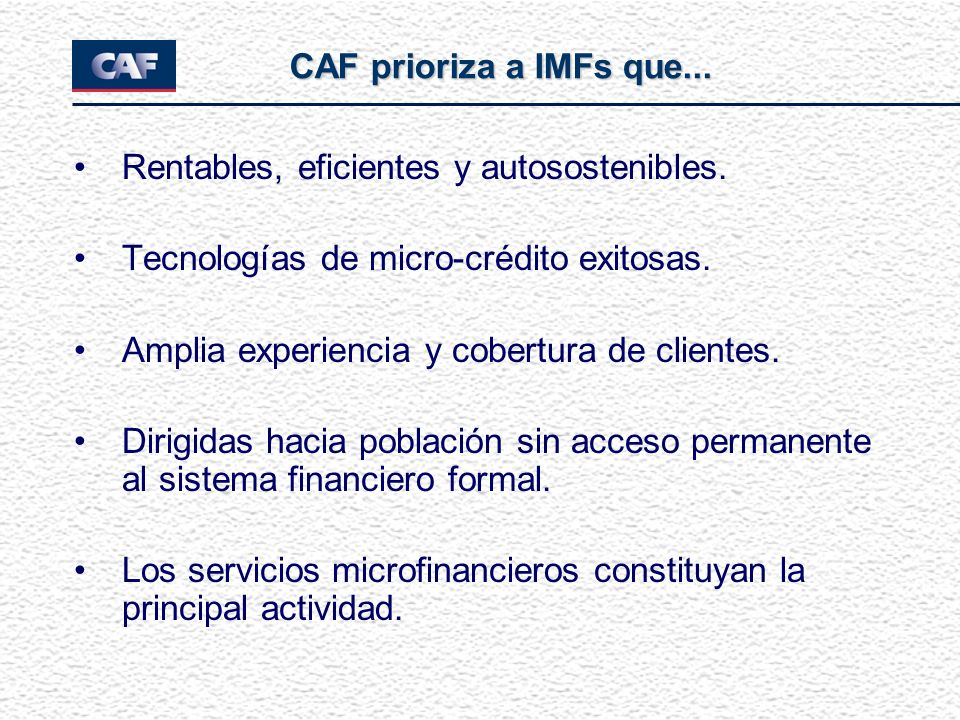 CAF prioriza a IMFs que... Rentables, eficientes y autosostenibles. Tecnologías de micro-crédito exitosas.