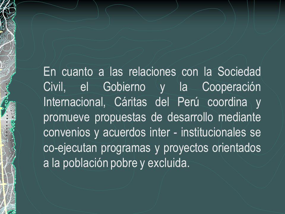 En cuanto a las relaciones con la Sociedad Civil, el Gobierno y la Cooperación Internacional, Cáritas del Perú coordina y promueve propuestas de desarrollo mediante convenios y acuerdos inter - institucionales se co-ejecutan programas y proyectos orientados a la población pobre y excluida.
