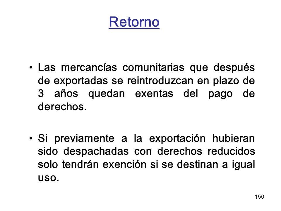 Retorno Las mercancías comunitarias que después de exportadas se reintroduzcan en plazo de 3 años quedan exentas del pago de derechos.
