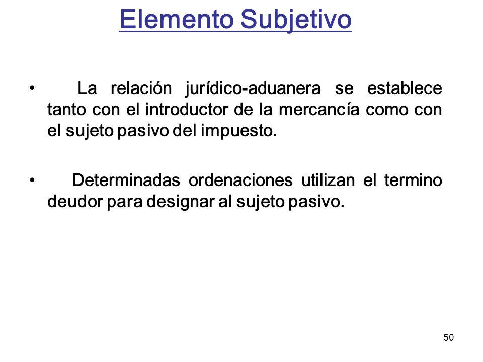 Elemento Subjetivo La relación jurídico-aduanera se establece tanto con el introductor de la mercancía como con el sujeto pasivo del impuesto.