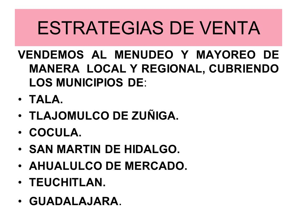 ESTRATEGIAS DE VENTA VENDEMOS AL MENUDEO Y MAYOREO DE MANERA LOCAL Y REGIONAL, CUBRIENDO LOS MUNICIPIOS DE: