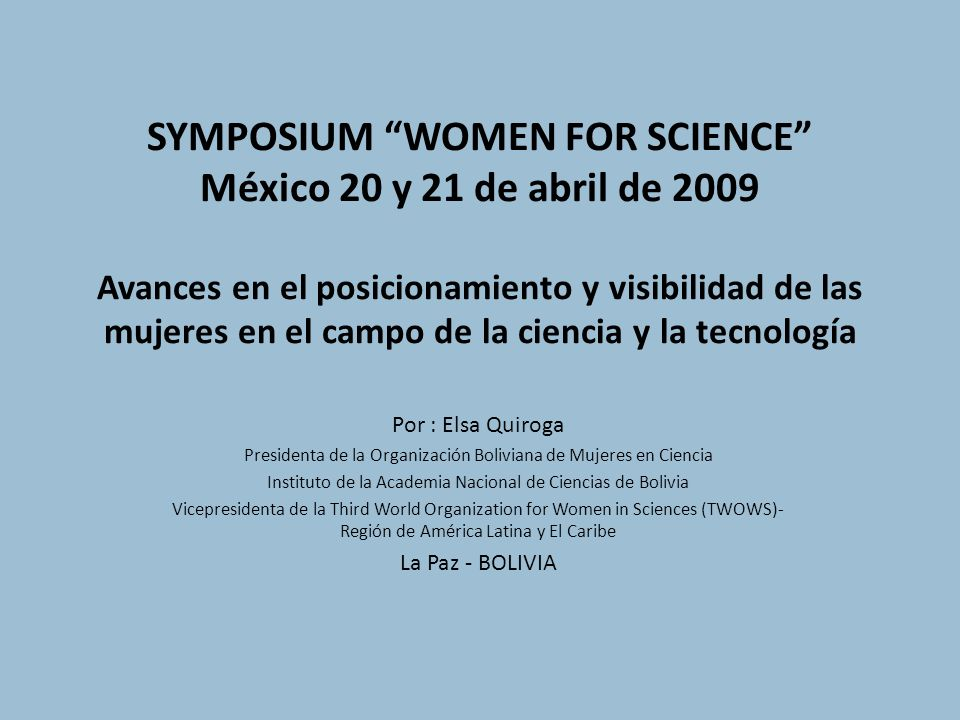SYMPOSIUM WOMEN FOR SCIENCE México 20 y 21 de abril de 2009 Avances en el posicionamiento y visibilidad de las mujeres en el campo de la ciencia y la tecnología