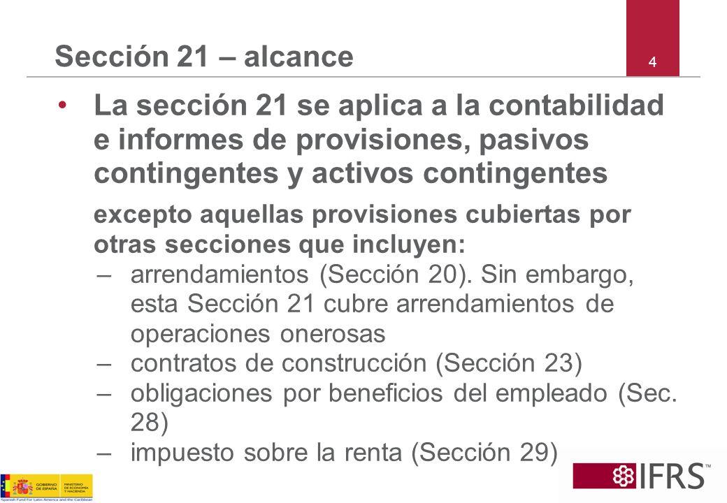 Sección 21 – alcance 4. La sección 21 se aplica a la contabilidad e informes de provisiones, pasivos contingentes y activos contingentes.