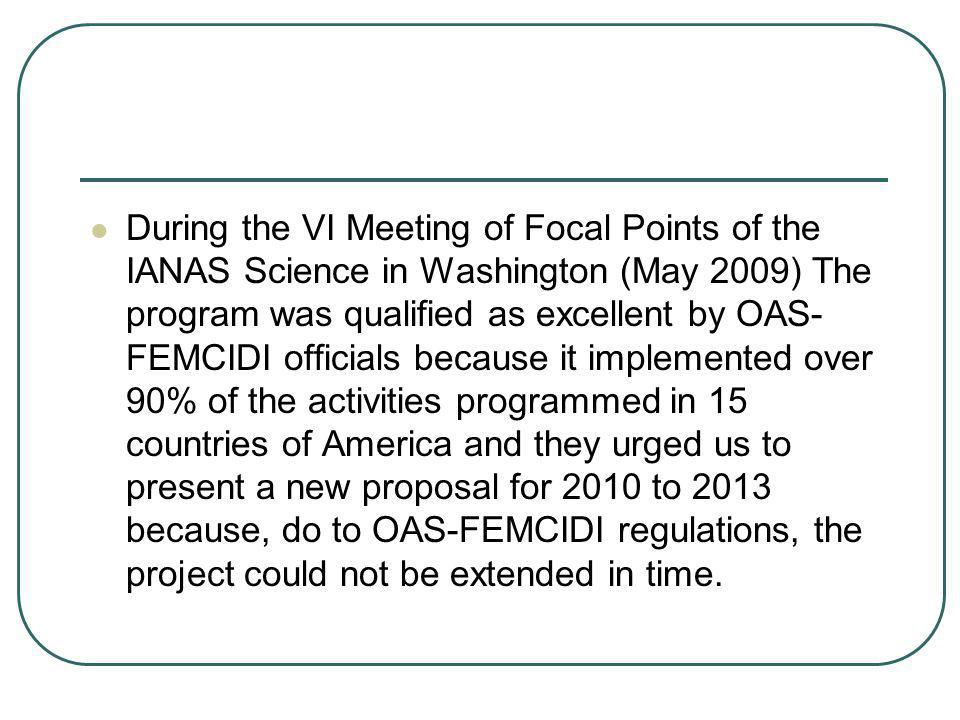 During the VI Meeting of Focal Points of the IANAS Science in Washington (May 2009) The program was qualified as excellent by OAS-FEMCIDI officials because it implemented over 90% of the activities programmed in 15 countries of America and they urged us to present a new proposal for 2010 to 2013 because, do to OAS-FEMCIDI regulations, the project could not be extended in time.