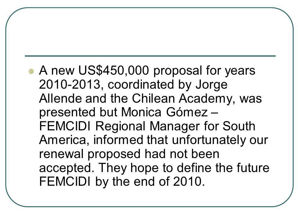 A new US$450,000 proposal for years 2010-2013, coordinated by Jorge Allende and the Chilean Academy, was presented but Monica Gómez – FEMCIDI Regional Manager for South America, informed that unfortunately our renewal proposed had not been accepted.