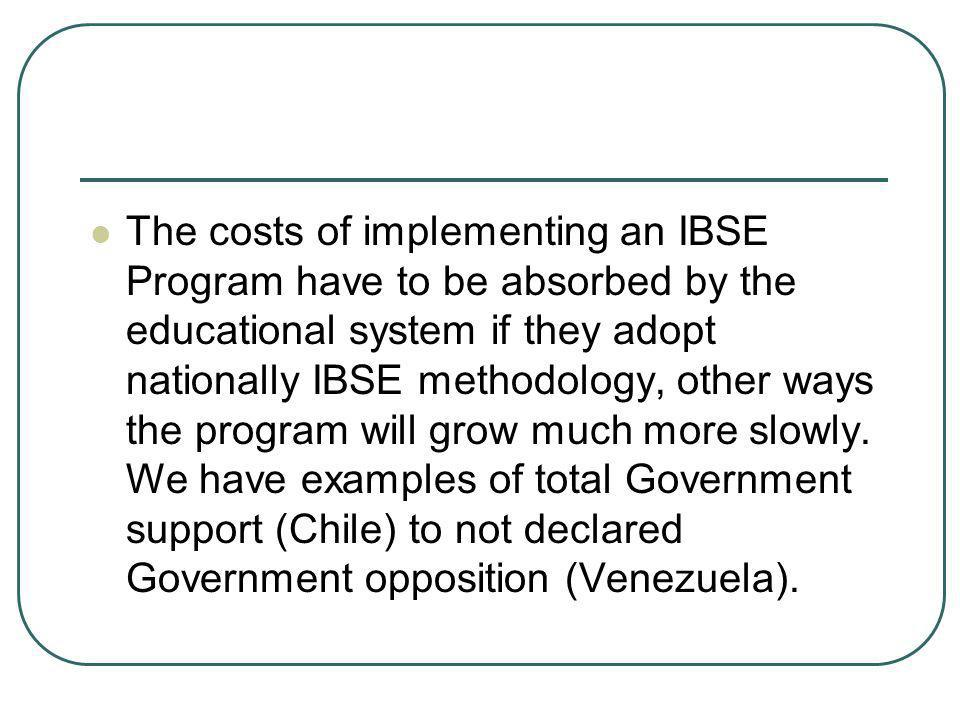 The costs of implementing an IBSE Program have to be absorbed by the educational system if they adopt nationally IBSE methodology, other ways the program will grow much more slowly.