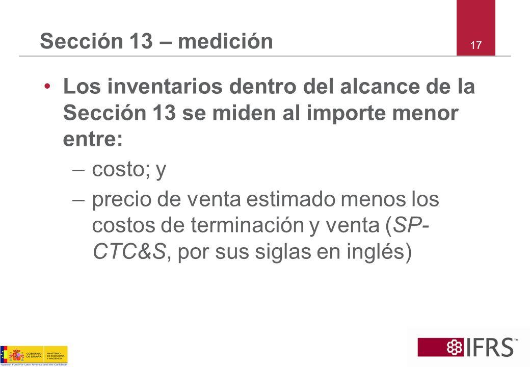 Sección 13 – medición 17. Los inventarios dentro del alcance de la Sección 13 se miden al importe menor entre: