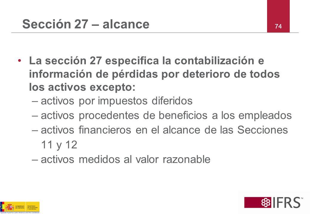 Sección 27 – alcance 74. La sección 27 especifica la contabilización e información de pérdidas por deterioro de todos los activos excepto: