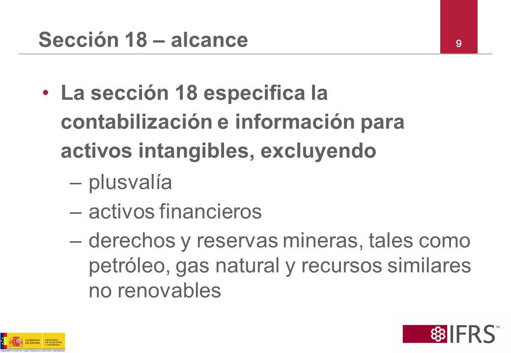 Sección 18 – alcance 9. La sección 18 especifica la contabilización e información para activos intangibles, excluyendo.