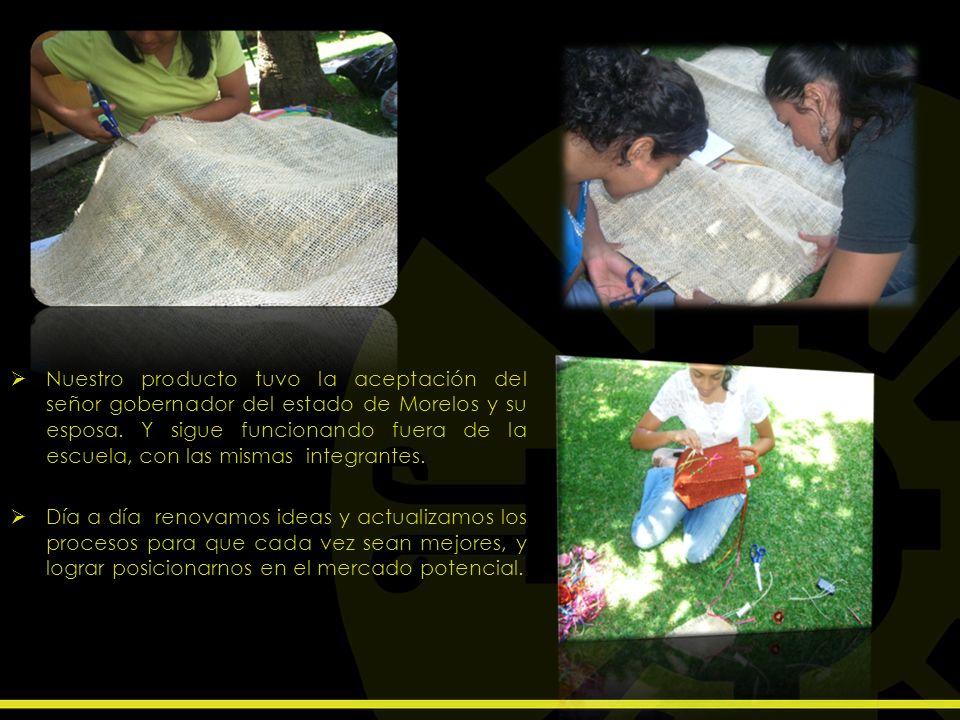 Nuestro producto tuvo la aceptación del señor gobernador del estado de Morelos y su esposa. Y sigue funcionando fuera de la escuela, con las mismas integrantes.