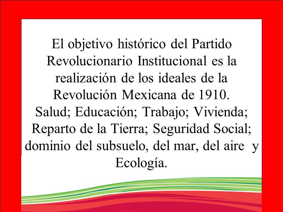 El objetivo histórico del Partido Revolucionario Institucional es la realización de los ideales de la Revolución Mexicana de 1910.