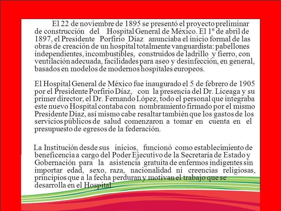 El 22 de noviembre de 1895 se presentó el proyecto preliminar de construcción del Hospital General de México. El 1º de abril de 1897, el Presidente Porfirio Díaz anunciaba el inicio formal de las obras de creación de un hospital totalmente vanguardista: pabellones independientes, incombustibles, construidos de ladrillo y fierro, con ventilación adecuada, facilidades para aseo y desinfección, en general, basados en modelos de modernos hospitales europeos. El Hospital General de México fue inaugurado el 5 de febrero de 1905 por el Presidente Porfirio Díaz, con la presencia del Dr. Liceaga y su primer director, el Dr. Fernando López, todo el personal que integraba este nuevo Hospital contaba con nombramiento firmado por el mismo Presidente Díaz, así mismo cabe resaltar también que los gastos de los servicios públicos de salud comenzaron a tomar en cuenta en el presupuesto de egresos de la federación.