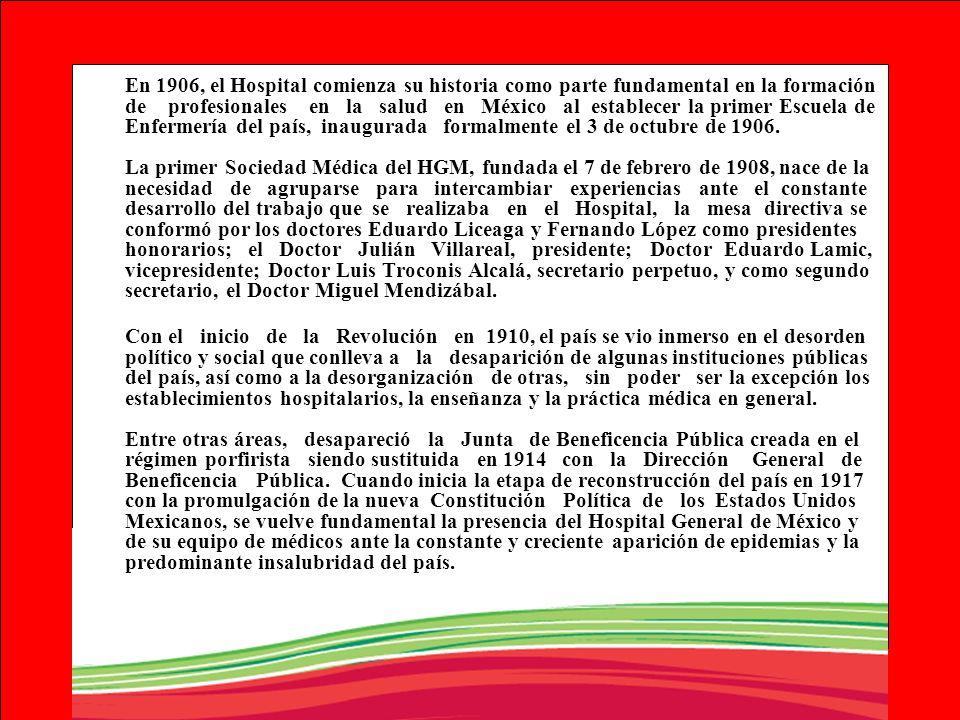 En 1906, el Hospital comienza su historia como parte fundamental en la formación de profesionales en la salud en México al establecer la primer Escuela de Enfermería del país, inaugurada formalmente el 3 de octubre de 1906. La primer Sociedad Médica del HGM, fundada el 7 de febrero de 1908, nace de la necesidad de agruparse para intercambiar experiencias ante el constante desarrollo del trabajo que se realizaba en el Hospital, la mesa directiva se conformó por los doctores Eduardo Liceaga y Fernando López como presidentes honorarios; el Doctor Julián Villareal, presidente; Doctor Eduardo Lamic, vicepresidente; Doctor Luis Troconis Alcalá, secretario perpetuo, y como segundo secretario, el Doctor Miguel Mendizábal.