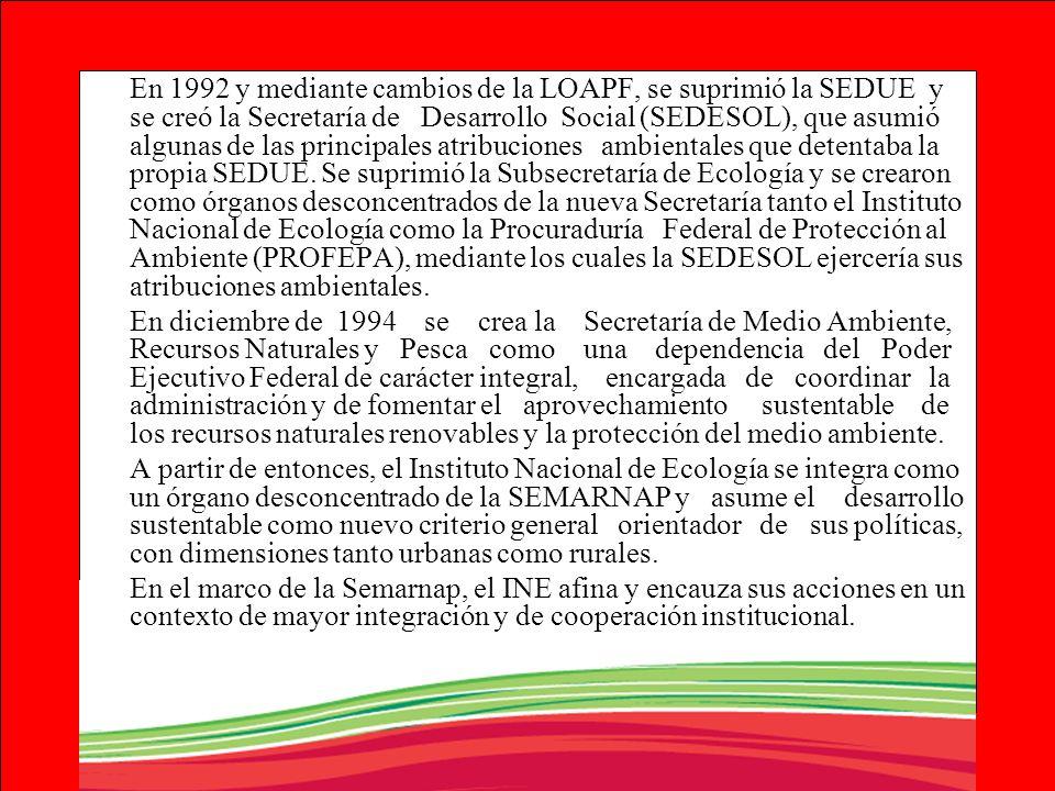 En 1992 y mediante cambios de la LOAPF, se suprimió la SEDUE y se creó la Secretaría de Desarrollo Social (SEDESOL), que asumió algunas de las principales atribuciones ambientales que detentaba la propia SEDUE. Se suprimió la Subsecretaría de Ecología y se crearon como órganos desconcentrados de la nueva Secretaría tanto el Instituto Nacional de Ecología como la Procuraduría Federal de Protección al Ambiente (PROFEPA), mediante los cuales la SEDESOL ejercería sus atribuciones ambientales.