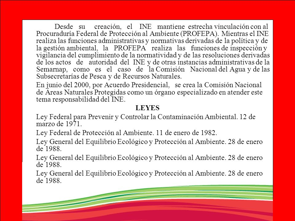 Desde su creación, el INE mantiene estrecha vinculación con al Procuraduría Federal de Protección al Ambiente (PROFEPA). Mientras el INE realiza las funciones administrativas y normativas derivadas de la política y de la gestión ambiental, la PROFEPA realiza las funciones de inspección y vigilancia del cumplimiento de la normatividad y de las resoluciones derivadas de los actos de autoridad del INE y de otras instancias administrativas de la Semarnap, como es el caso de la Comisión Nacional del Agua y de las Subsecretarías de Pesca y de Recursos Naturales.