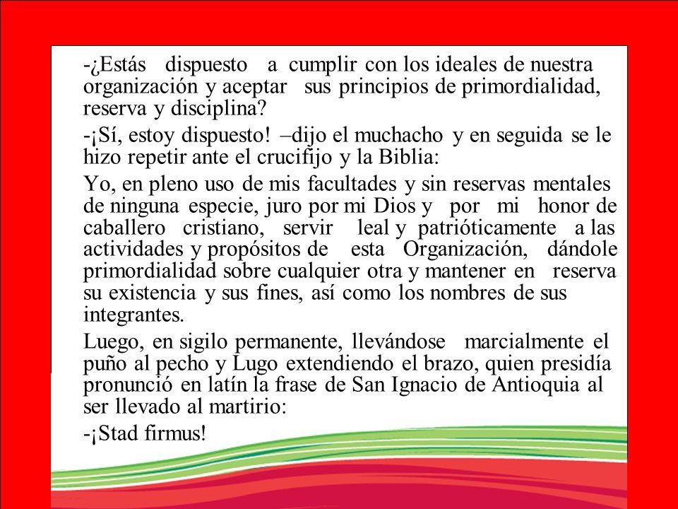 -¿Estás dispuesto a cumplir con los ideales de nuestra organización y aceptar sus principios de primordialidad, reserva y disciplina