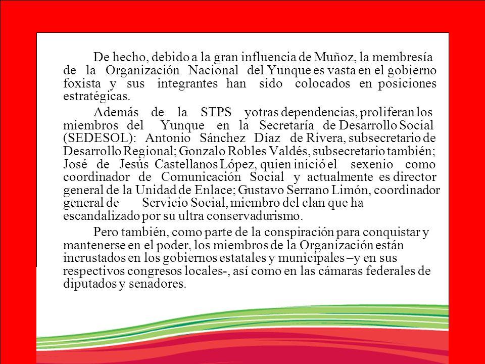 De hecho, debido a la gran influencia de Muñoz, la membresía de la Organización Nacional del Yunque es vasta en el gobierno foxista y sus integrantes han sido colocados en posiciones estratégicas.