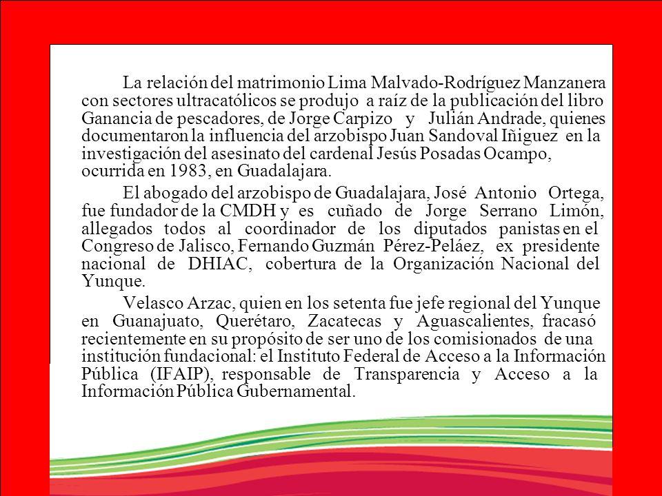 La relación del matrimonio Lima Malvado-Rodríguez Manzanera con sectores ultracatólicos se produjo a raíz de la publicación del libro Ganancia de pescadores, de Jorge Carpizo y Julián Andrade, quienes documentaron la influencia del arzobispo Juan Sandoval Iñiguez en la investigación del asesinato del cardenal Jesús Posadas Ocampo, ocurrida en 1983, en Guadalajara.