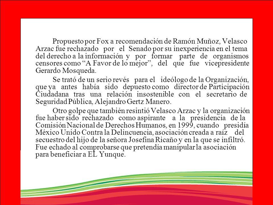 Propuesto por Fox a recomendación de Ramón Muñoz, Velasco Arzac fue rechazado por el Senado por su inexperiencia en el tema del derecho a la información y por formar parte de organismos censores como A Favor de lo mejor , del que fue vicepresidente Gerardo Mosqueda.