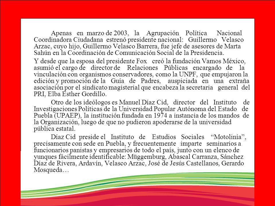 Apenas en marzo de 2003, la Agrupación Política Nacional Coordinadora Ciudadana estrenó presidente nacional: Guillermo Velasco Arzac, cuyo hijo, Guillermo Velasco Barrera, fue jefe de asesores de Marta Sahún en la Coordinación de Comunicación Social de la Presidencia.